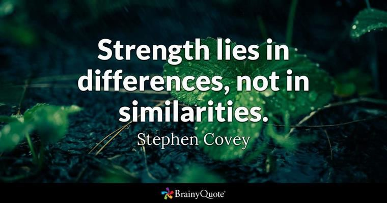 Strength lies in differences, not in similarities.  Stephen Covey